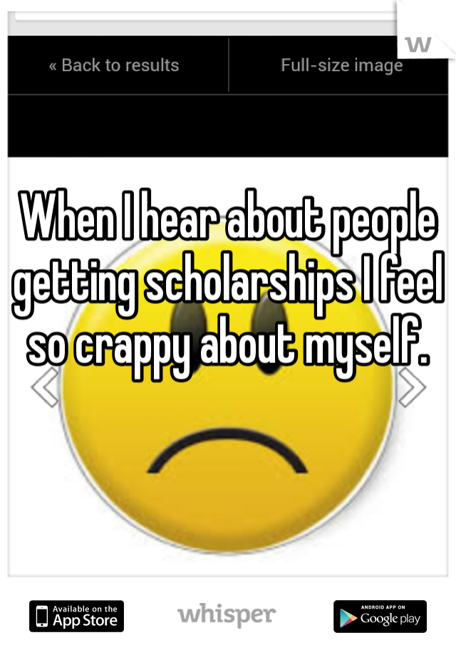 When I hear about people getting scholarships I feel so crappy about myself.