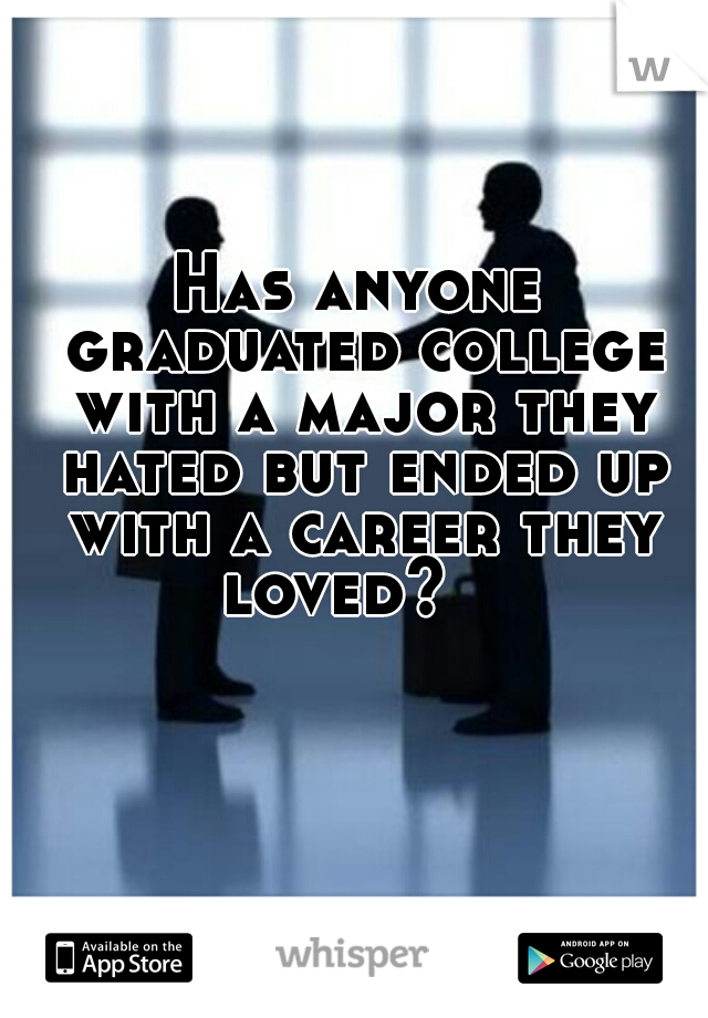 Has anyone graduated college with a major they hated but ended up with a career they loved?