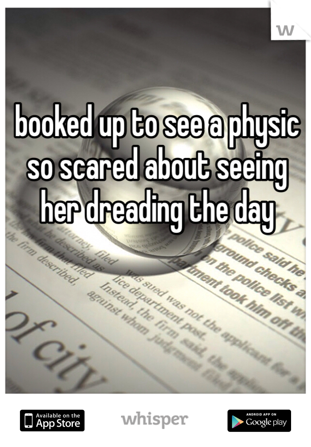 booked up to see a physic so scared about seeing her dreading the day