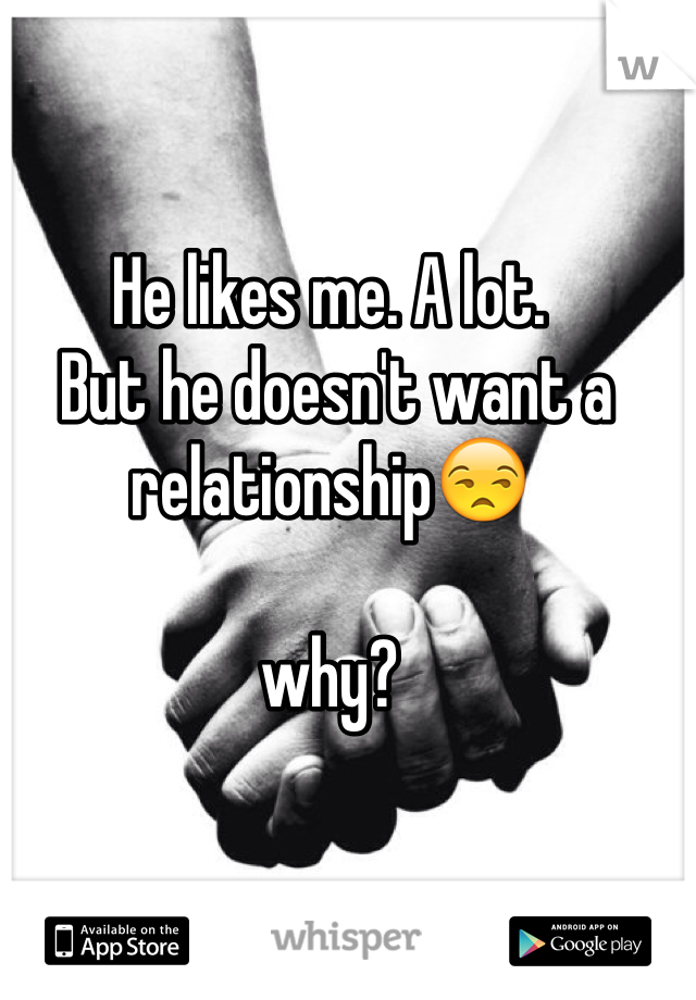He likes me. A lot.  But he doesn't want a relationship😒   why?