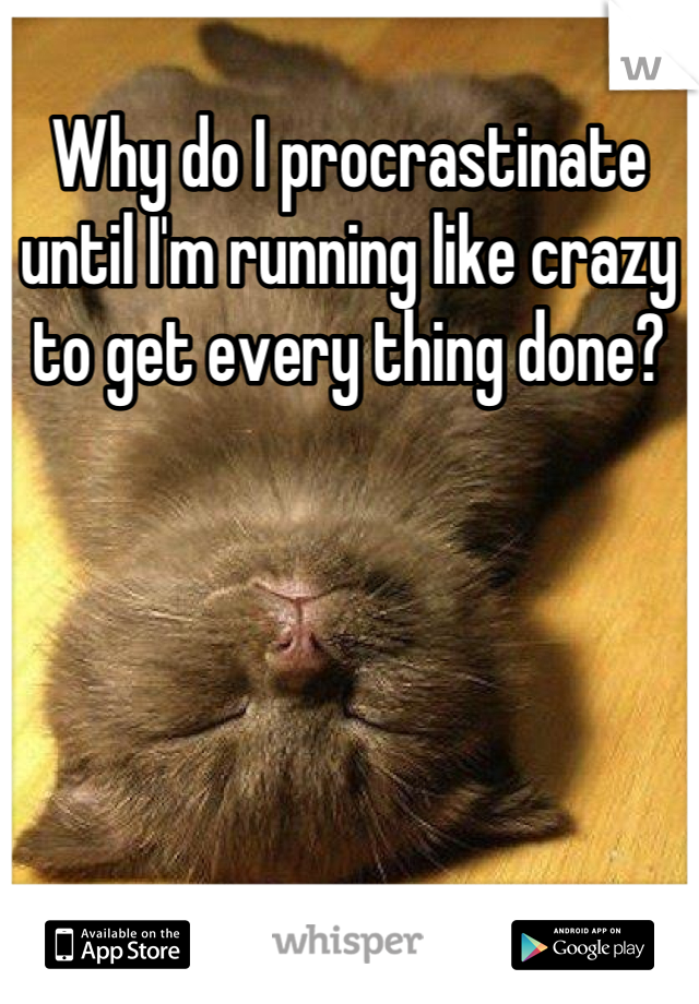 Why do I procrastinate until I'm running like crazy to get every thing done?