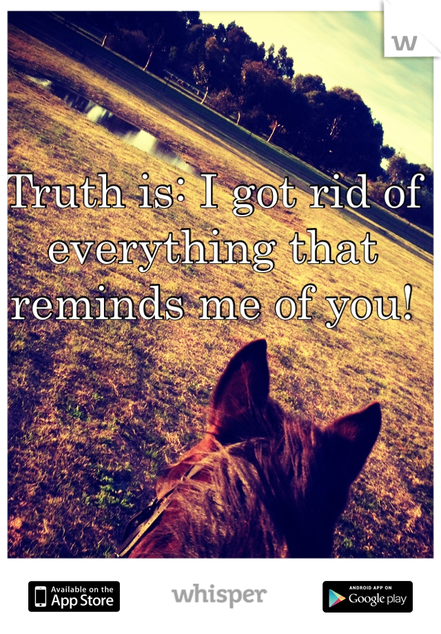 Truth is: I got rid of everything that reminds me of you!