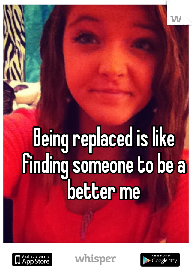 Being replaced is like finding someone to be a better me