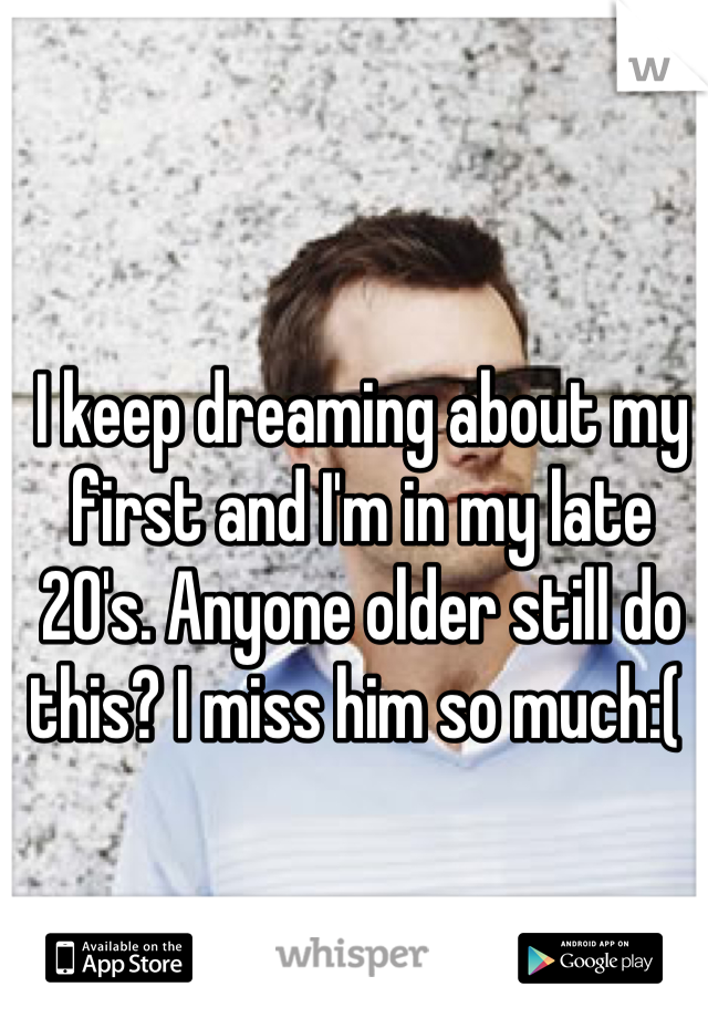 I keep dreaming about my first and I'm in my late 20's. Anyone older still do this? I miss him so much:(