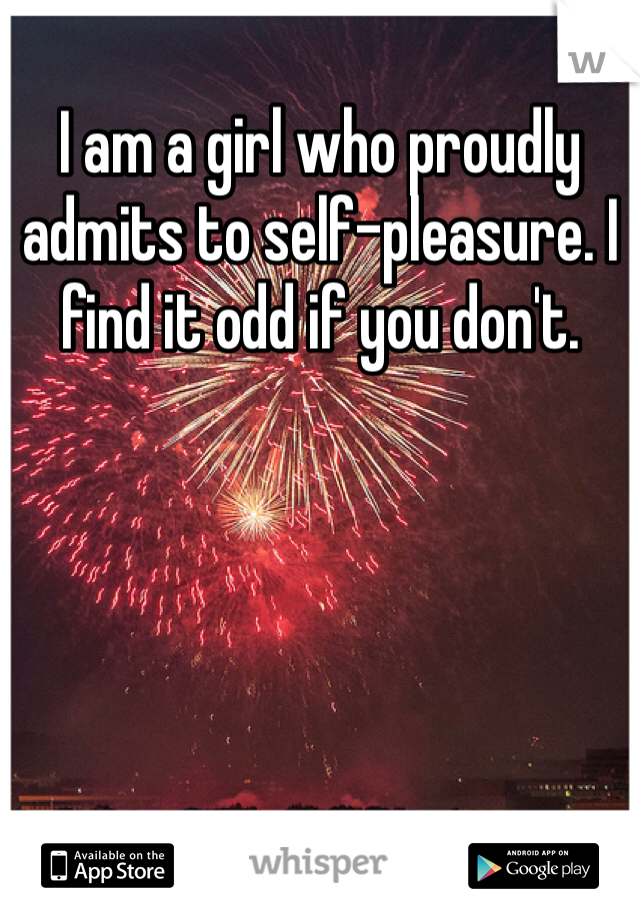 I am a girl who proudly admits to self-pleasure. I find it odd if you don't.