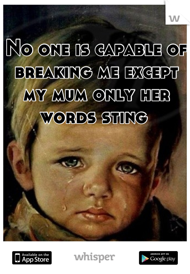 No one is capable of breaking me except my mum only her words sting
