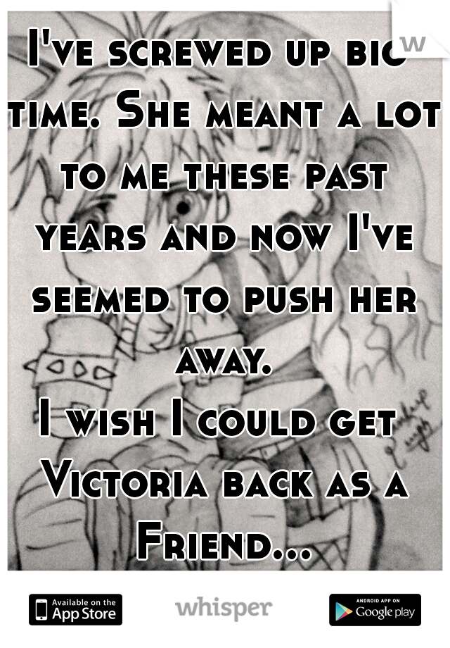 I've screwed up big time. She meant a lot to me these past years and now I've seemed to push her away. I wish I could get Victoria back as a Friend... -_-