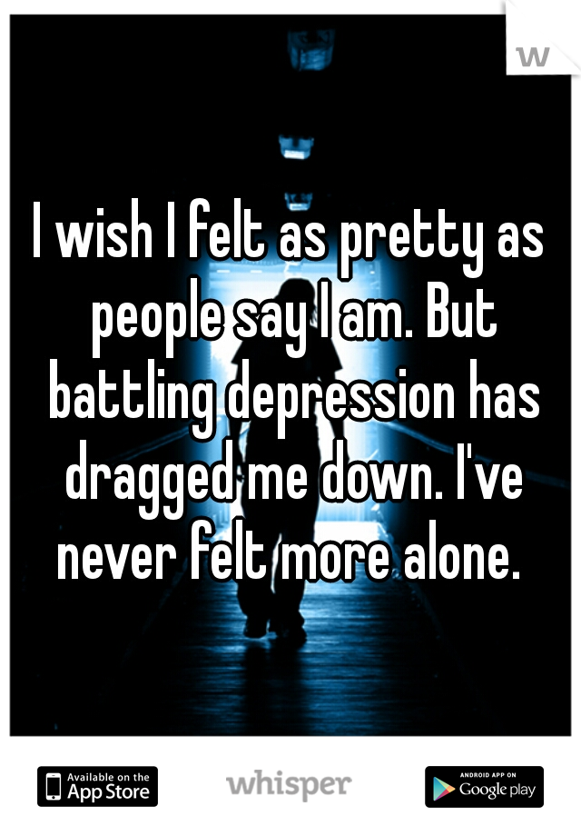 I wish I felt as pretty as people say I am. But battling depression has dragged me down. I've never felt more alone.