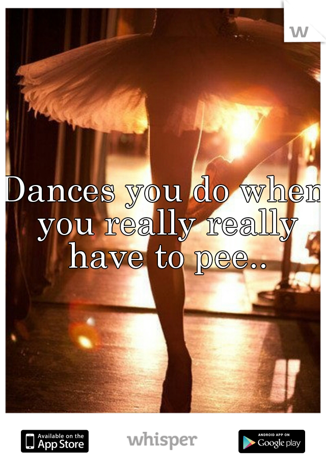 Dances you do when you really really have to pee..