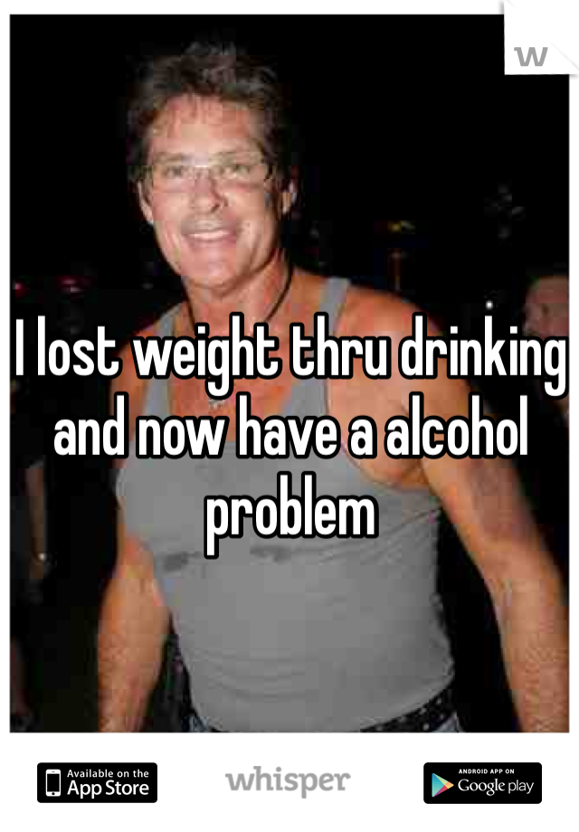I lost weight thru drinking and now have a alcohol problem