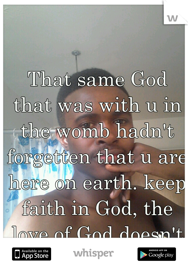 That same God that was with u in the womb hadn't forgetten that u are here on earth. keep faith in God, the love of God doesn't come by co-incidents.  think of this.