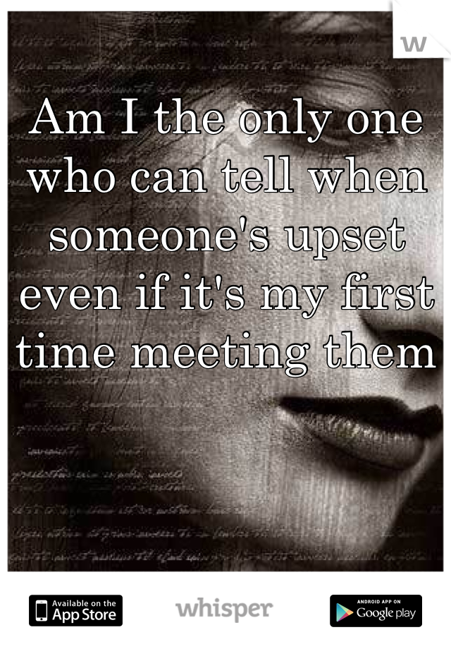Am I the only one who can tell when someone's upset even if it's my first time meeting them