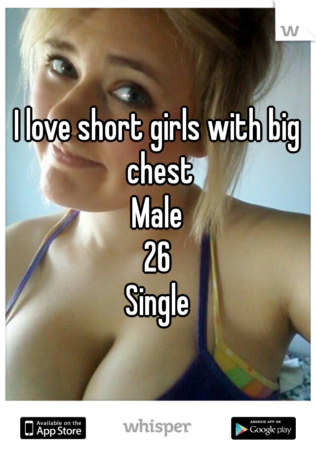 I love short girls with big chest Male 26 Single