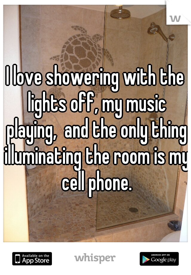 I love showering with the lights off, my music playing,  and the only thing illuminating the room is my cell phone.