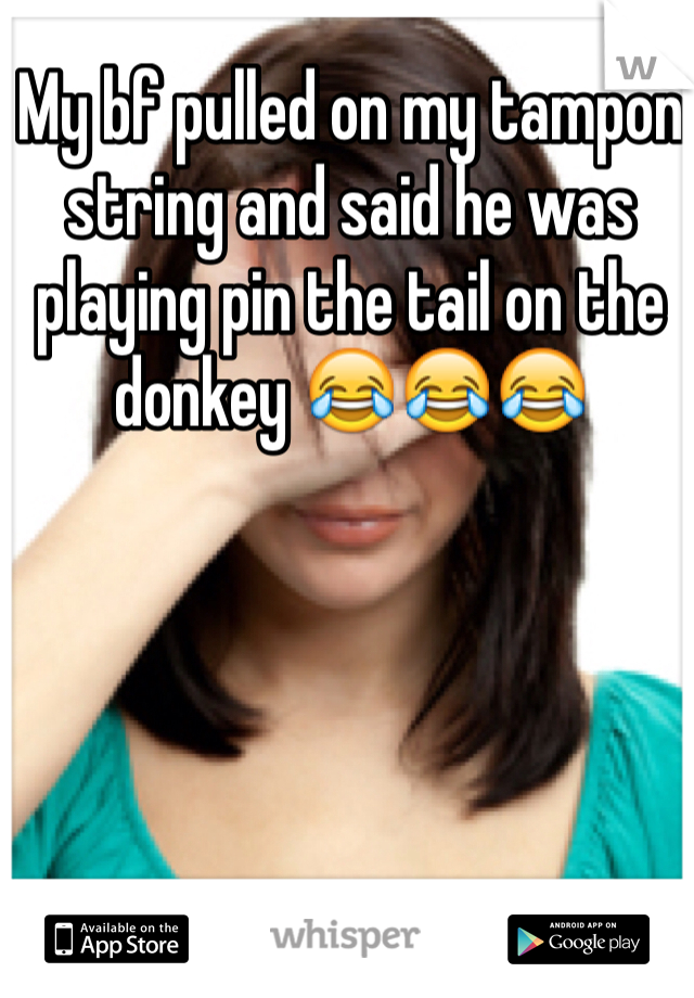 My bf pulled on my tampon string and said he was playing pin the tail on the donkey 😂😂😂