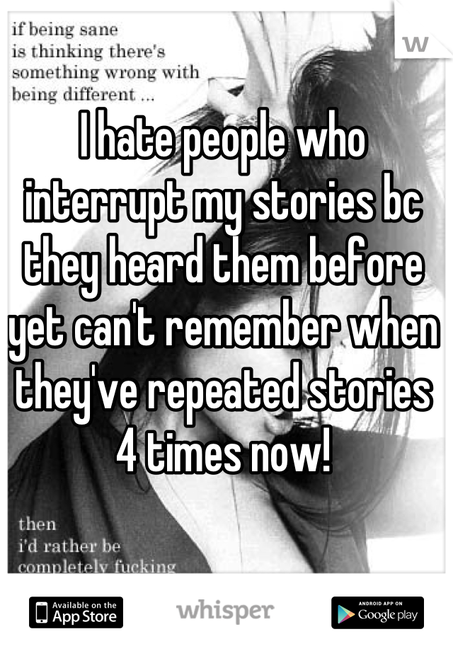 I hate people who interrupt my stories bc they heard them before yet can't remember when they've repeated stories 4 times now!