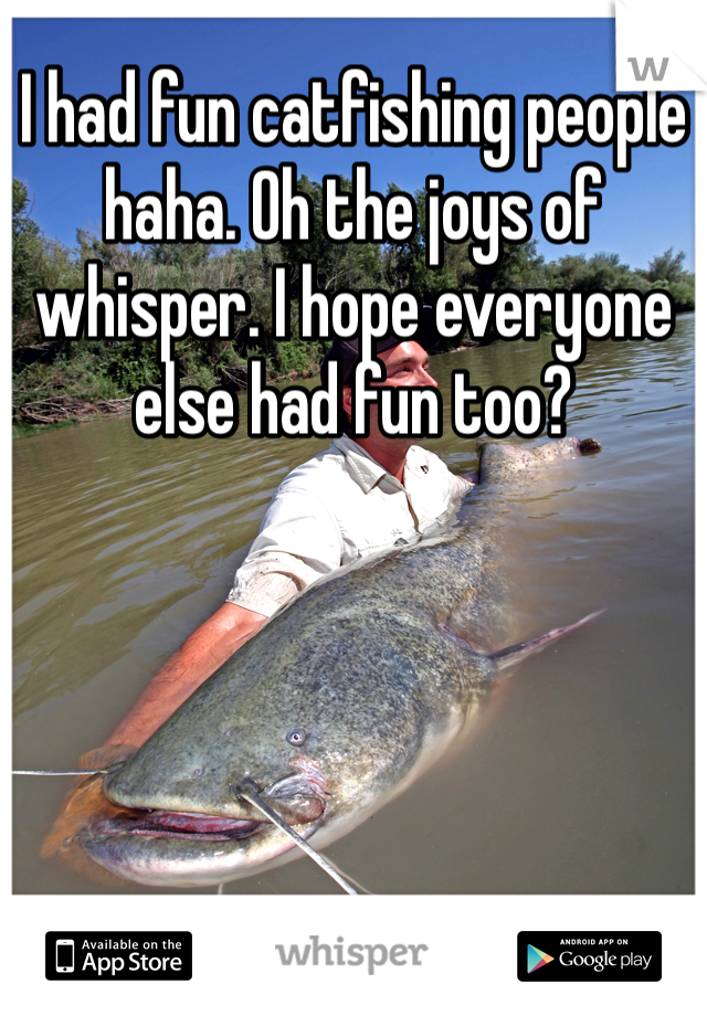 I had fun catfishing people haha. Oh the joys of whisper. I hope everyone else had fun too?
