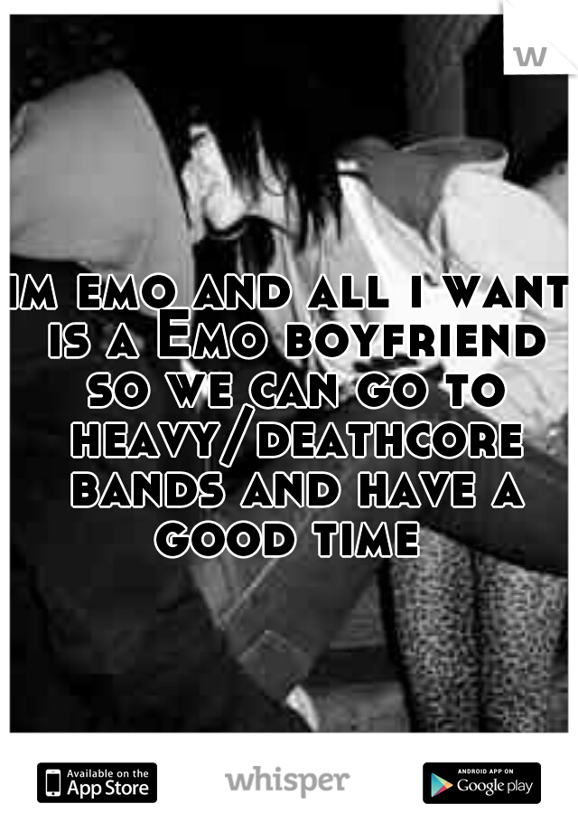 im emo and all i want is a Emo boyfriend so we can go to heavy/deathcore bands and have a good time