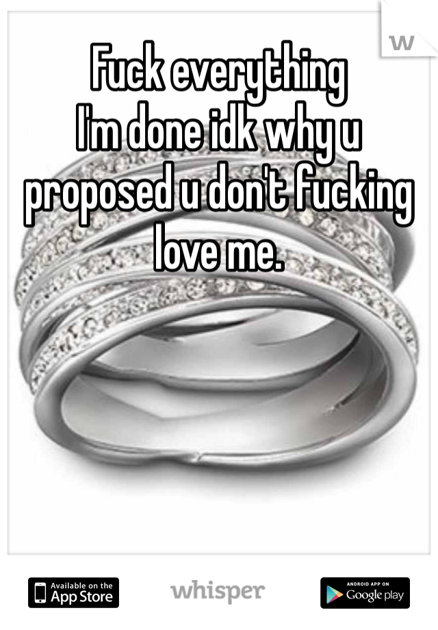 Fuck everything  I'm done idk why u proposed u don't fucking love me.