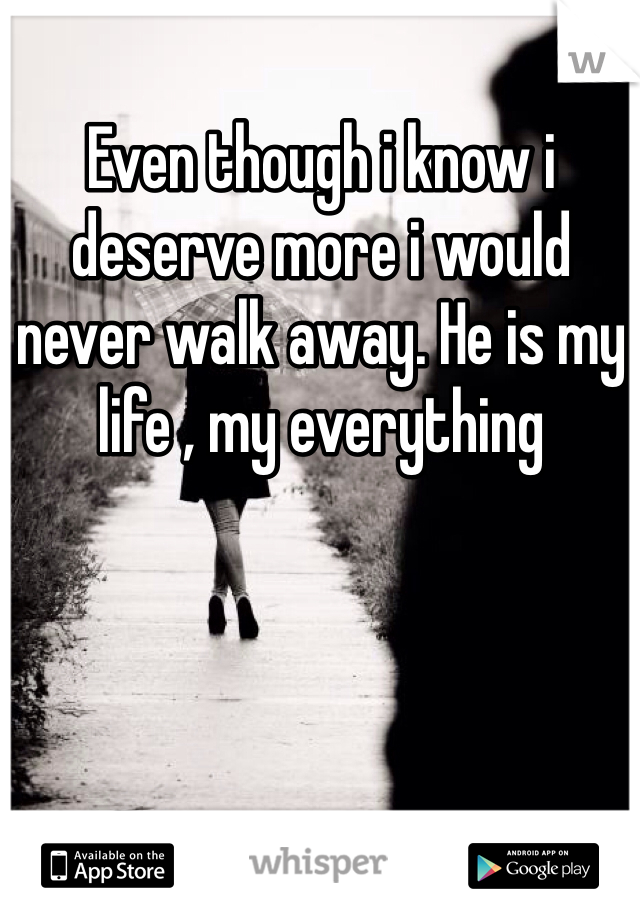 Even though i know i deserve more i would never walk away. He is my life , my everything