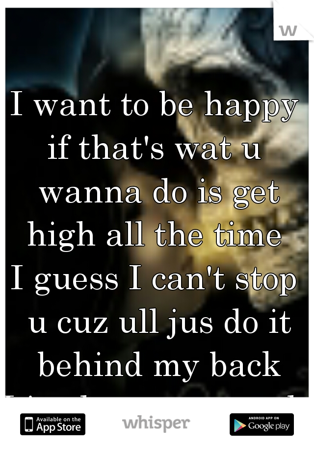 I want to be happy if that's wat u wanna do is get high all the time  I guess I can't stop u cuz ull jus do it behind my back I jus love u so much