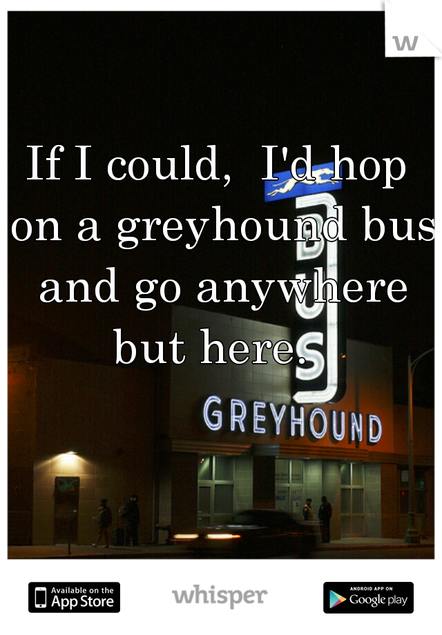 If I could,  I'd hop on a greyhound bus and go anywhere but here.