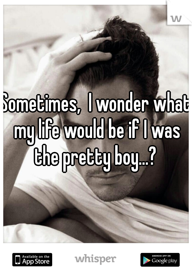 Sometimes,  I wonder what my life would be if I was the pretty boy...?