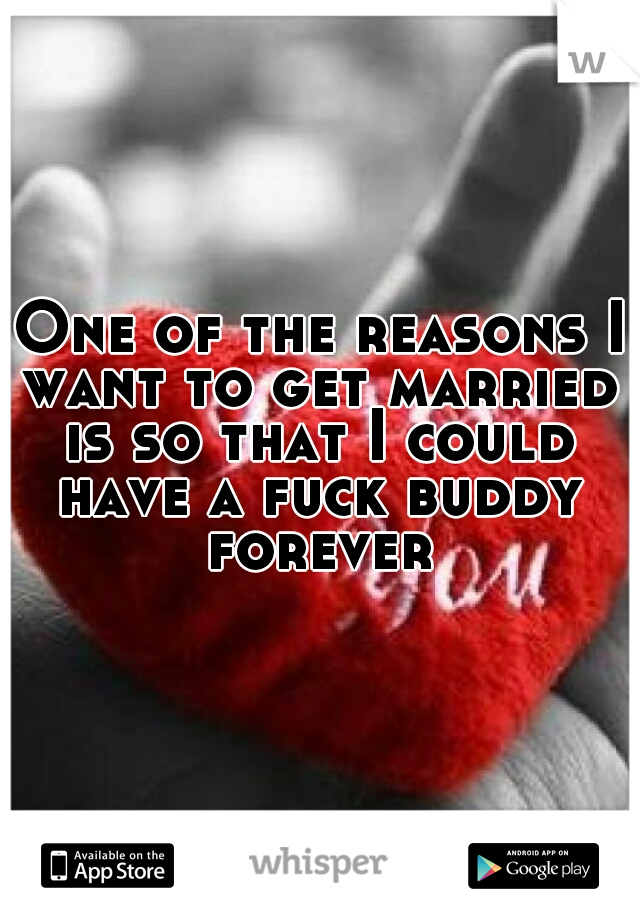 One of the reasons I want to get married is so that I could have a fuck buddy forever