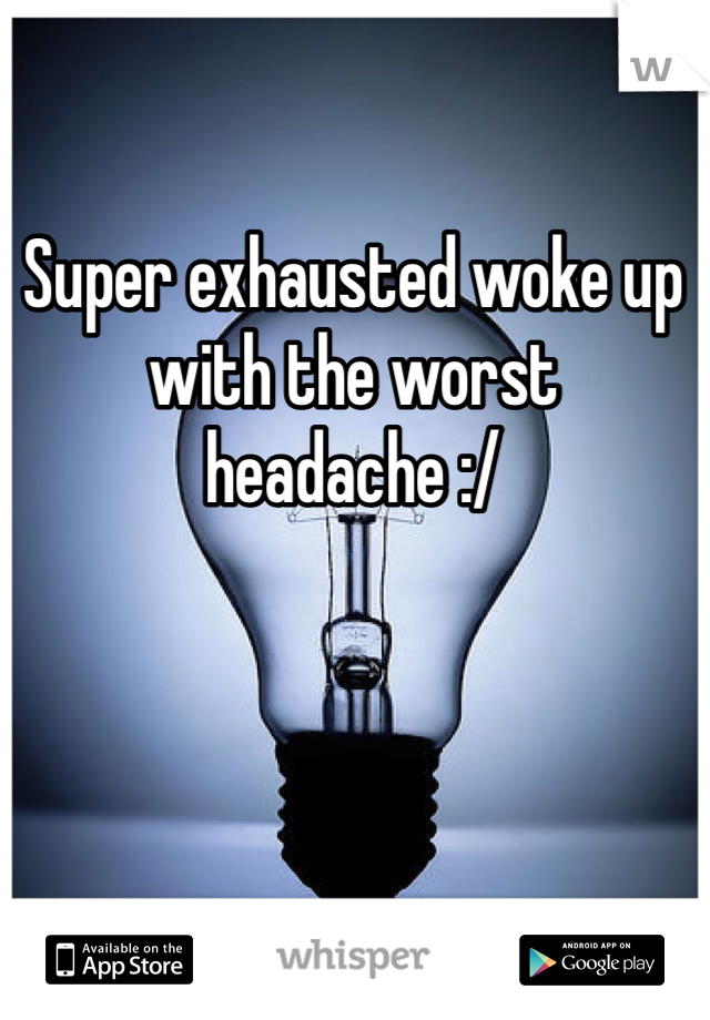 Super exhausted woke up with the worst headache :/