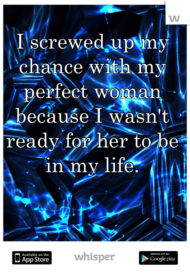 I screwed up my chance with my perfect woman because I wasn't ready for her to be in my life.