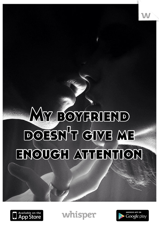 My boyfriend doesn't give me enough attention