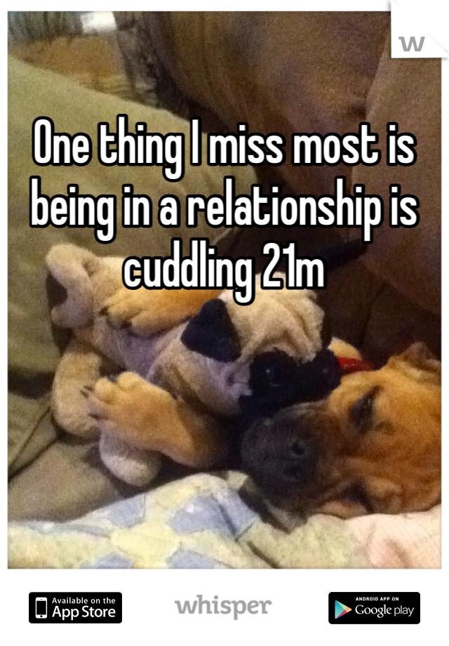 One thing I miss most is being in a relationship is cuddling 21m