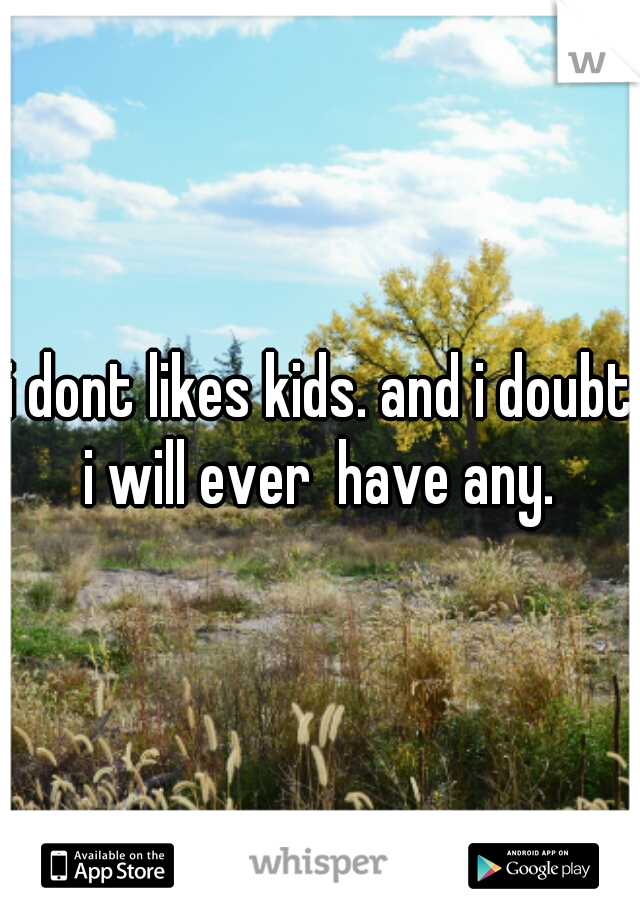 i dont likes kids. and i doubt i will ever  have any.
