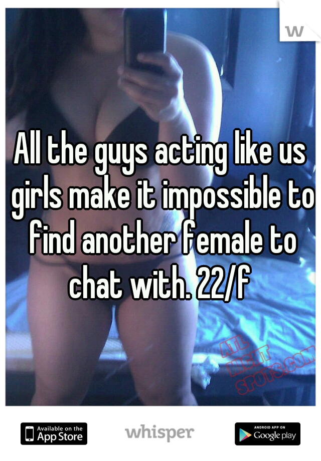 All the guys acting like us girls make it impossible to find another female to chat with. 22/f