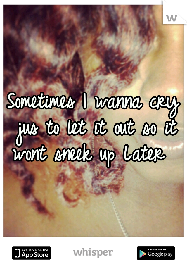Sometimes I wanna cry jus to let it out so it wont sneek up Later