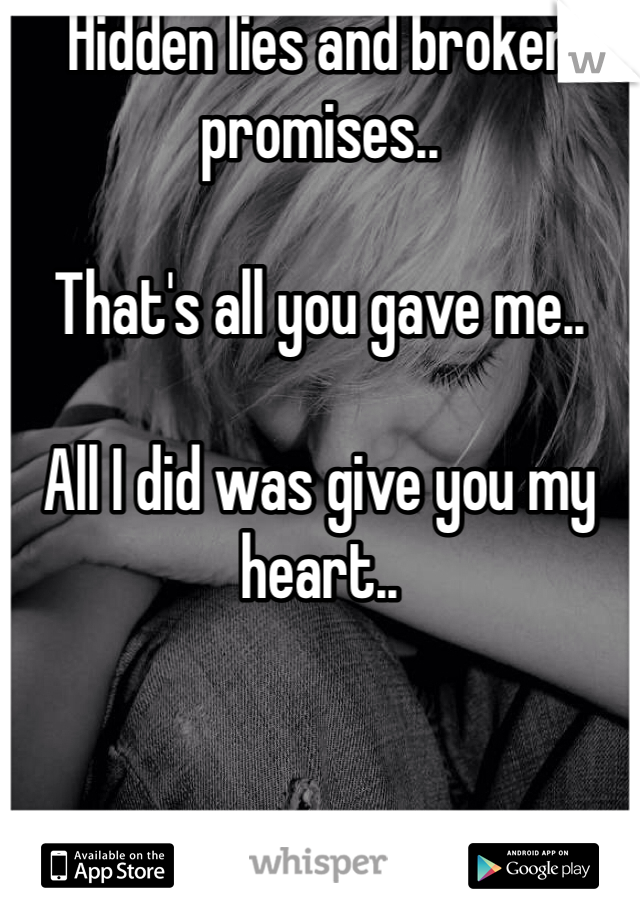 Hidden lies and broken promises..   That's all you gave me..  All I did was give you my heart..