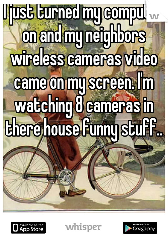 I just turned my computer on and my neighbors wireless cameras video came on my screen. I'm watching 8 cameras in there house funny stuff..