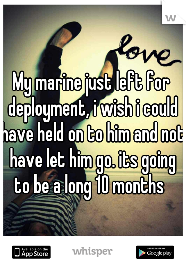 My marine just left for deployment, i wish i could have held on to him and not have let him go. its going to be a long 10 months