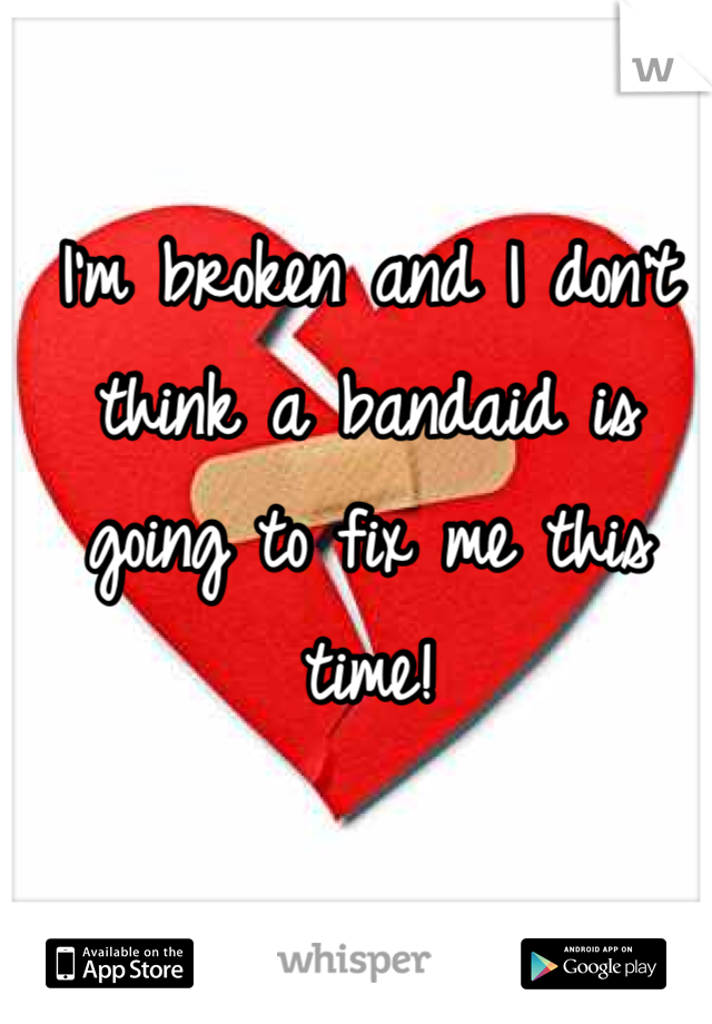 I'm broken and I don't think a bandaid is going to fix me this time!