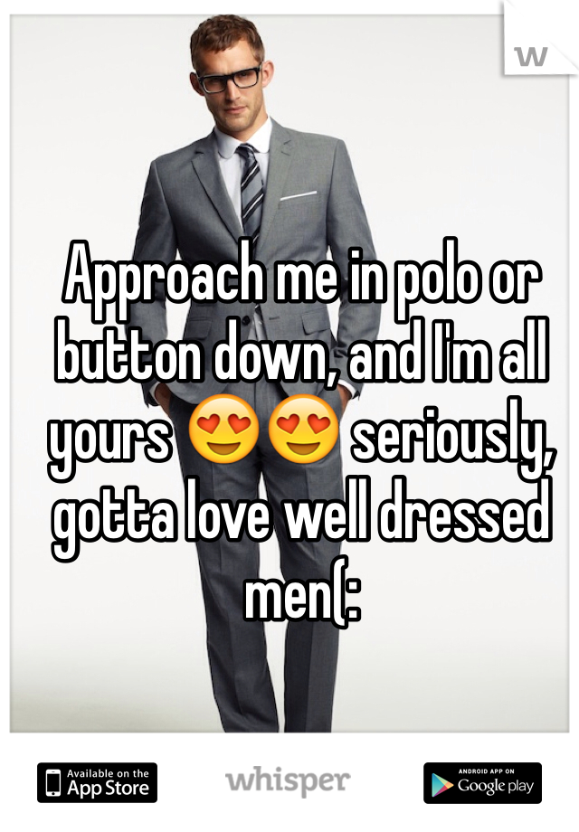 Approach me in polo or button down, and I'm all yours 😍😍 seriously, gotta love well dressed men(: