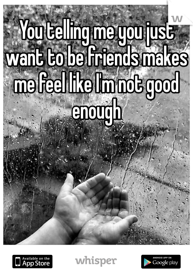 You telling me you just want to be friends makes me feel like I'm not good enough