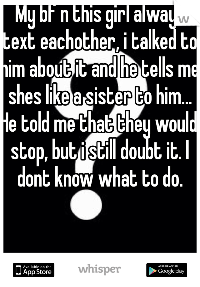 My bf n this girl always text eachother, i talked to him about it and he tells me shes like a sister to him... He told me that they would stop, but i still doubt it. I dont know what to do.