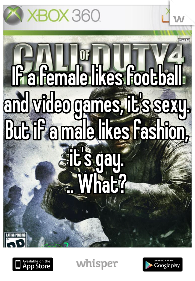 If a female likes football and video games, it's sexy. But if a male likes fashion, it's gay.  .. What?