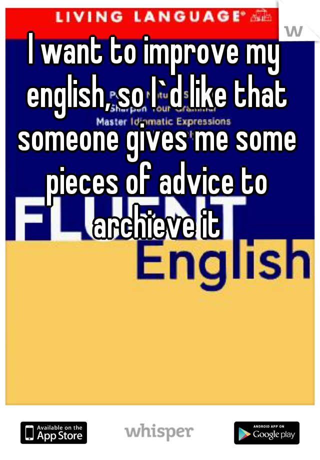 I want to improve my english, so I`d like that someone gives me some pieces of advice to archieve it