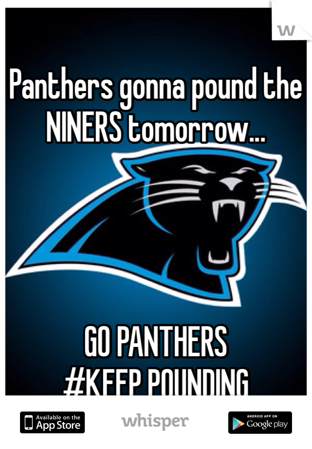 Panthers gonna pound the NINERS tomorrow...     GO PANTHERS #KEEP POUNDING