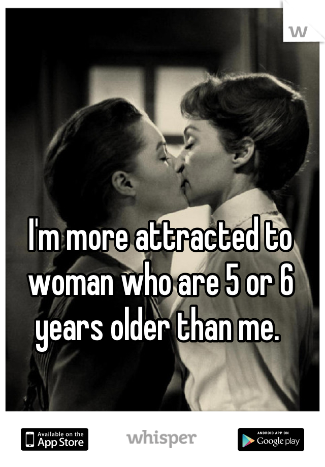 I'm more attracted to woman who are 5 or 6 years older than me.