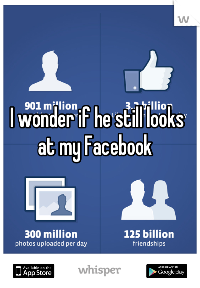 I wonder if he still looks at my Facebook