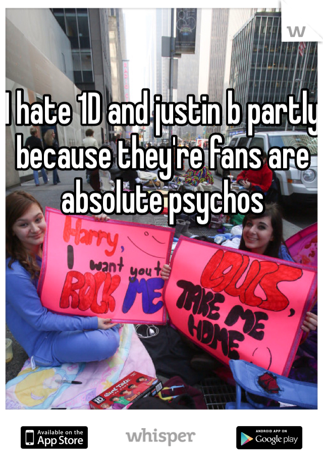 I hate 1D and justin b partly because they're fans are absolute psychos