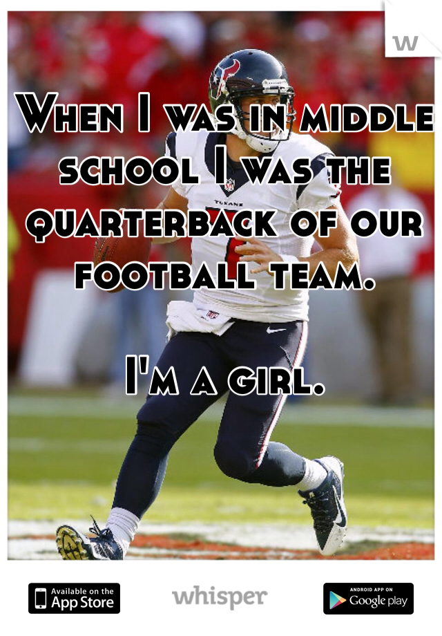 When I was in middle school I was the quarterback of our football team.   I'm a girl.