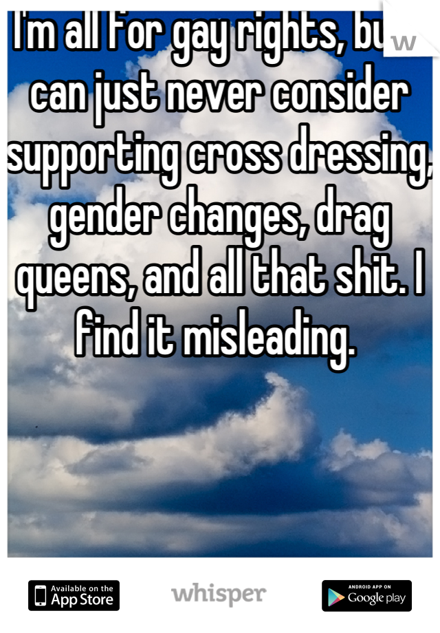 I'm all for gay rights, but I can just never consider supporting cross dressing, gender changes, drag queens, and all that shit. I find it misleading.